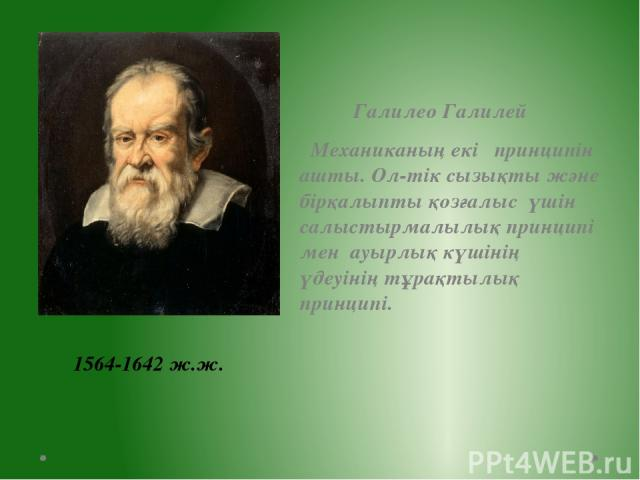 Галилео Галилей Механиканың екі принципін ашты. Ол-тік сызықты және бірқалыпты қозғалыс үшін салыстырмалылық принципі мен ауырлық күшінің үдеуінің тұрақтылық принципі. 1564-1642 ж.ж.