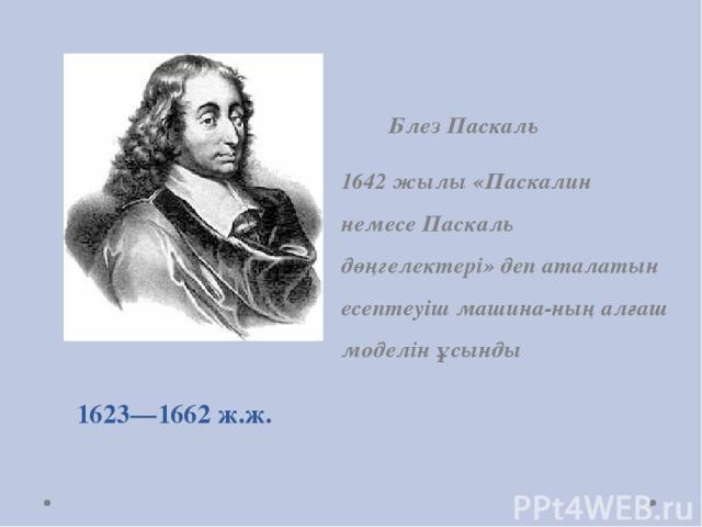 1623—1662 ж.ж. Блез Паскаль 1642 жылы «Паскалин немесе Паскаль дөңгелектері» деп аталатын есептеуіш машина-ның алғаш моделін ұсынды