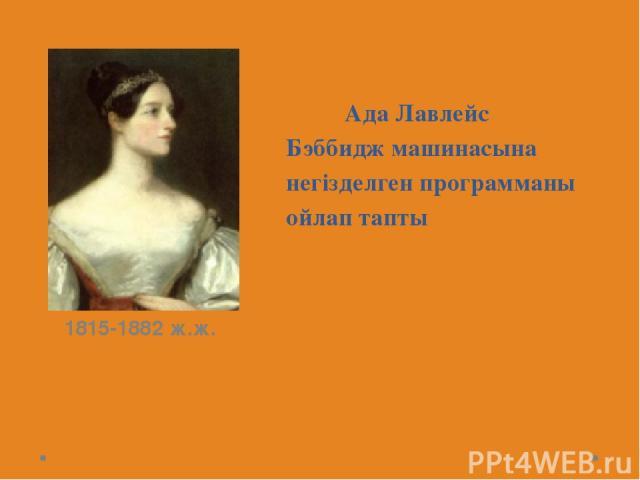 Ада Лавлейс Бэббидж машинасына негізделген программаны ойлап тапты 1815-1882 ж.ж.