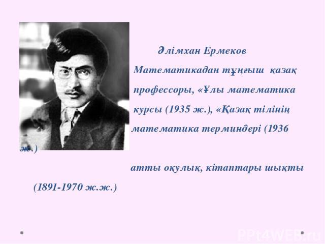 Әлімхан Ермеков Математикадан тұңғыш қазақ профессоры, «Ұлы математика курсы (1935 ж.), «Қазақ тілінің математика терминдері (1936 ж.) атты оқулық, кітаптары шықты (1891-1970 ж.ж.)