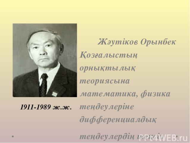 Жәутіков Орынбек Қозғалыстың орнықтылық теориясына математика, физика теңдеулеріне дифференциалдық теңдеулердің шексіз жүйелеріне, теориялық және қолданбалы механикаға үлесін қосты. 1911-1989 ж.ж.