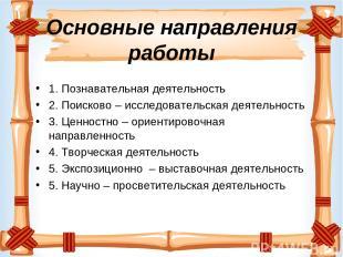 Основные направления работы 1. Познавательная деятельность 2. Поисково – исследо