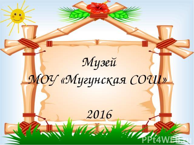 Музей МОУ «Мугунская СОШ» 2016