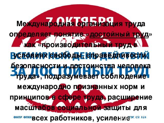 Международная организация труда определяет понятие «достойный труд» как «производительный труд в условиях свободы, справедливости, безопасности и достоинства человека труда», подразумевает соблюдение международно признанных норм и принципов в сфере …