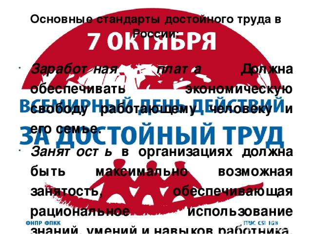 Основные стандарты достойного труда в России: Заработная плата Должна обеспечивать экономическую свободу работающему человеку и его семье. Занятость в организациях должна быть максимально возможная занятость, обеспечивающая рациональное использовани…