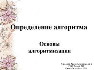Определение алгоритма Основы алгоритмизации Андреева Ирина Александровна ГБОУ Ли