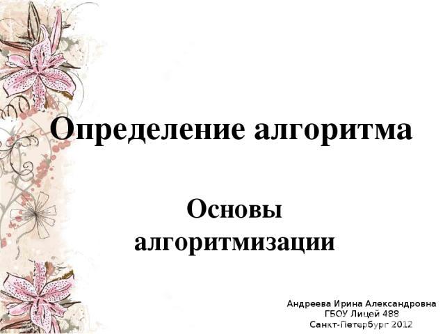 Определение алгоритма Основы алгоритмизации Андреева Ирина Александровна ГБОУ Лицей 488 Санкт-Петербург 2012