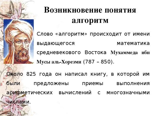 Слово «алгоритм» происходит от имени выдающегося математика средневекового Востока Мухаммеда ибн Мусы аль-Хорезми (787 – 850). Около 825 года он написал книгу, в которой им были предложены приемы выполнения арифметических вычислений с многозначными …