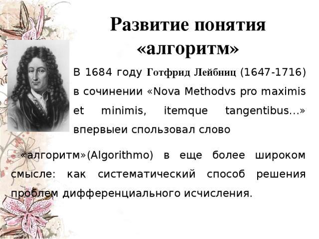 Развитие понятия «алгоритм» В 1684 году Готфрид Лейбниц (1647-1716) в сочинении «Nova Methodvs pro maximis et minimis, itemque tangentibus…» впервыеи спользовал слово «алгоритм»(Algorithmo) в еще более широком смысле: как систематический способ реше…