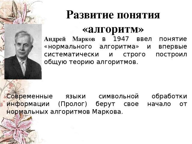 Андрей Марков в 1947 ввел понятие «нормального алгоритма» и впервые систематически и строго построил общую теорию алгоритмов. Современные языки символьной обработки информации (Пролог) берут свое начало от нормальных алгоритмов Маркова. Развитие пон…