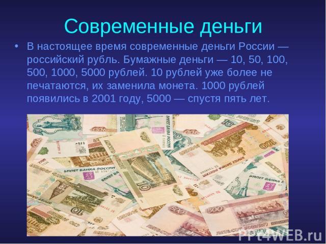 Современные деньги В настоящее время современные деньги России — российский рубль. Бумажные деньги — 10, 50, 100, 500, 1000, 5000 рублей. 10 рублей уже более не печатаются, их заменила монета. 1000 рублей появились в 2001 году, 5000 — спустя пять лет.