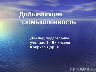 Добывающая промышленность Доклад подготовила ученица 3 «Б» класса Коврига Дарья
