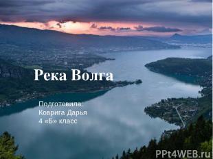Река Волга Подготовила: Коврига Дарья 4 «Б» класс
