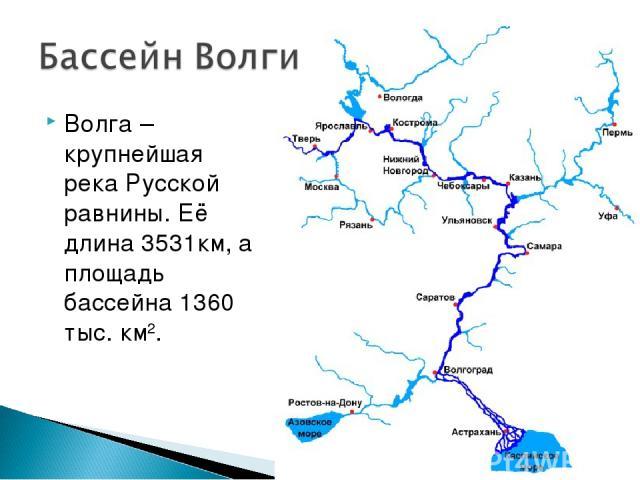 Волга – крупнейшая река Русской равнины. Её длина 3531км, а площадь бассейна 1360 тыс. км2.