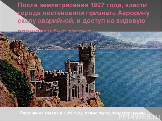 После землетрясения 1927 года, власти города постановили признать Аврорину скалу аварийной, и доступ на видовую площадку был закрыт. Ласточкино гнездо в 1925 году, прямо перед землетрясением.