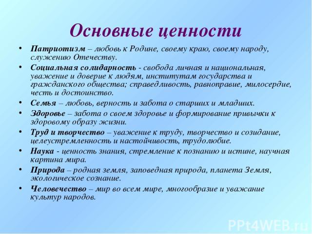 Основные ценности Патриотизм – любовь к Родине, своему краю, своему народу, служению Отечеству. Социальная солидарность - свобода личная и национальная, уважение и доверие к людям, институтам государства и гражданского общества; справедливость, равн…