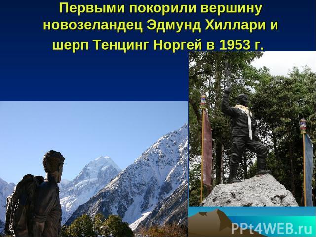 Первыми покорили вершину новозеландец Эдмунд Хиллари и шерп Тенцинг Норгей в 1953 г.