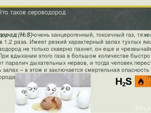 Что такое сероводород Сероводород (H2S)-очень канцерогенный, токсичный газ, тяже