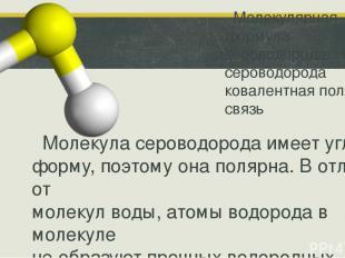 Молекулярная формула сероводорода: H2S.у сероводорода ковалентная полярная связь