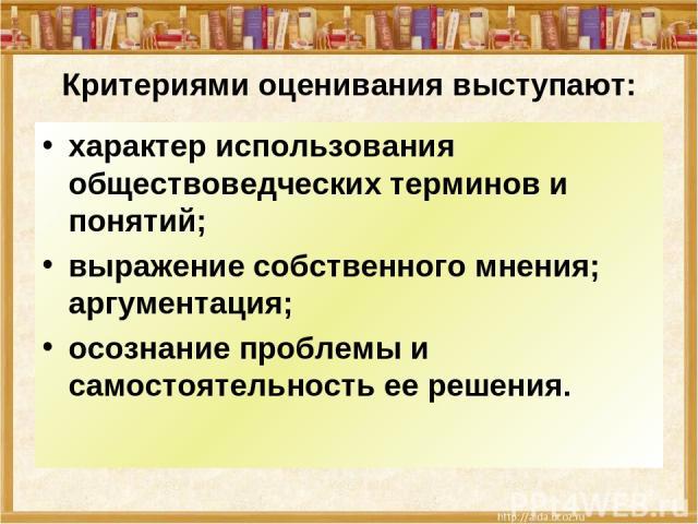 Критериями оценивания выступают: характер использования обществоведческих терминов и понятий; выражение собственного мнения; аргументация; осознание проблемы и самостоятельность ее решения.