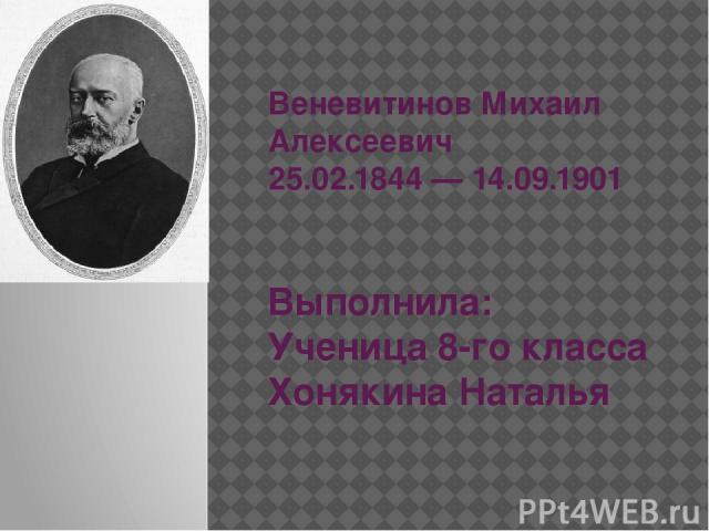 Веневитинов Михаил Алексеевич 25.02.1844 — 14.09.1901 Выполнила: Ученица 8-го класса Хонякина Наталья
