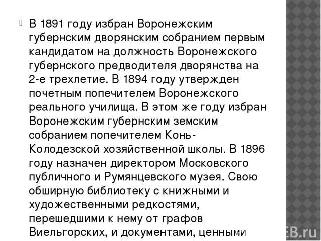 В 1891 году избран Воронежским губернским дворянским собранием первым кандидатом на должность Воронежского губернского предводителя дворянства на 2-е трехлетие. В 1894 году утвержден почетным попечителем Воронежского реального училища. В этом же год…