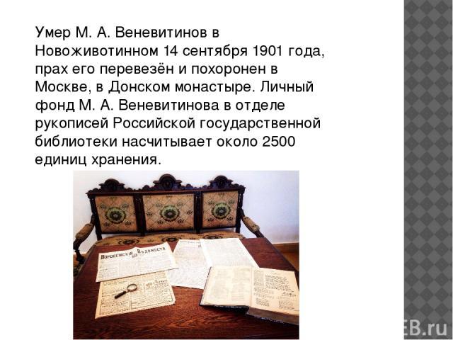 Умер М. А. Веневитинов в Новоживотинном 14 сентября 1901 года, прах его перевезён и похоронен в Москве, в Донском монастыре. Личный фонд М. А. Веневитинова в отделе рукописей Российской государственной библиотеки насчитывает около 2500 единиц хранения.