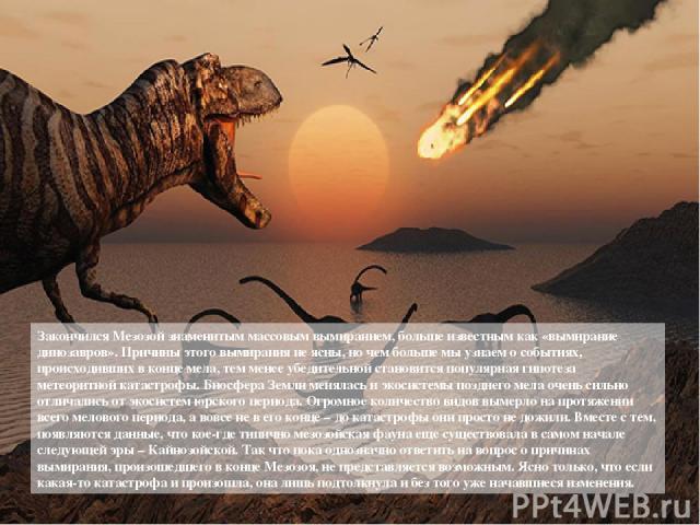 Закончился Мезозой знаменитым массовым вымиранием, больше известным как «вымирание динозавров». Причины этого вымирания не ясны, но чем больше мы узнаем о событиях, происходивших в конце мела, тем менее убедительной становится популярная гипотеза ме…