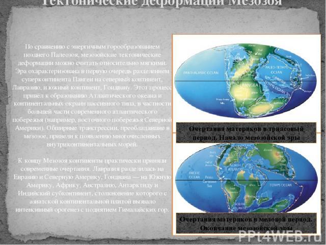 По сравнению с энергичным горообразованием позднего Палеозоя, мезозойские тектонические деформации можно считать относительно мягкими. Эра охарактеризована в первую очередь разделением суперконтинента Пангеи на северный континент, Лавразию, и южный …