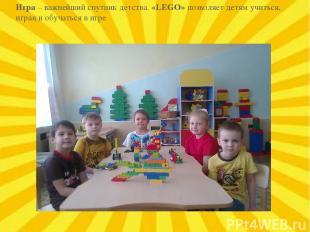 Игра – важнейший спутник детства. «LEGO» позволяет детям учиться, играя и обучат