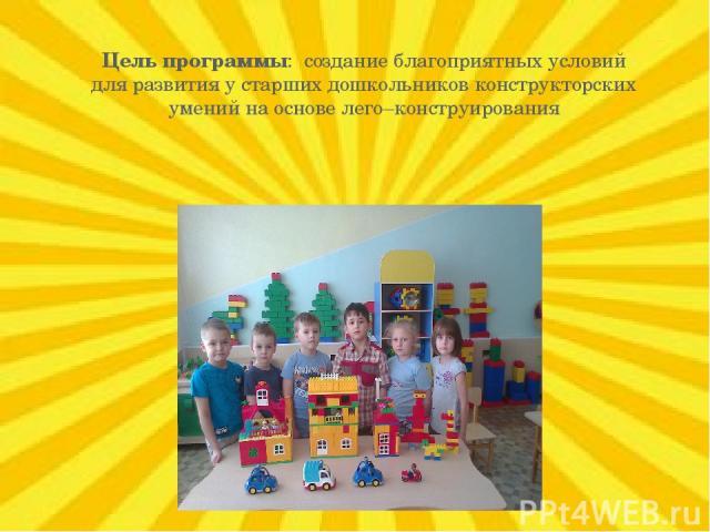 Цель программы: создание благоприятных условий для развития у старших дошкольников конструкторских умений на основе лего–конструирования