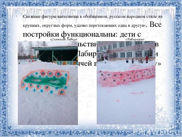 «Снежная лавка» «Лабиринт» Снежные фигуры выполнены в обобщенном, русском народном стиле из крупных, округлых форм, удачно перетекающих одна в другую. Все постройки функциональны: дети с большим удовольствием соревнуются в прохождении «Лабиринта», в…
