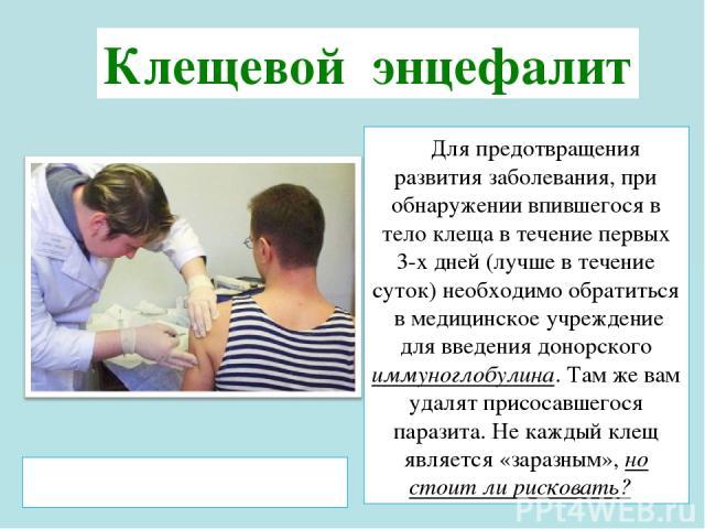 Для предотвращения развития заболевания, при обнаружении впившегося в тело клеща в течение первых 3-х дней (лучше в течение суток) необходимо обратиться в медицинское учреждение для введения донорского иммуноглобулина. Там же вам удалят присосавшего…