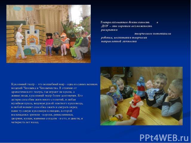 Театрализованная деятельность в ДОУ – это хорошая возможность раскрытия творческого потенциала ребенка, воспитания творчески направленной личности Кукольный театр - это волшебный мир - одна из самых великих моделей Человека и Человечества. В отличие…