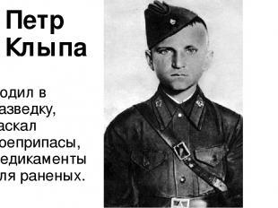 Петр Клыпа Ходил в разведку, таскал боеприпасы, медикаменты для раненых.