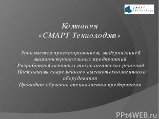 Компания «СМАРТ Технолоджи» Проектирование, модернизация машиностроительных пред