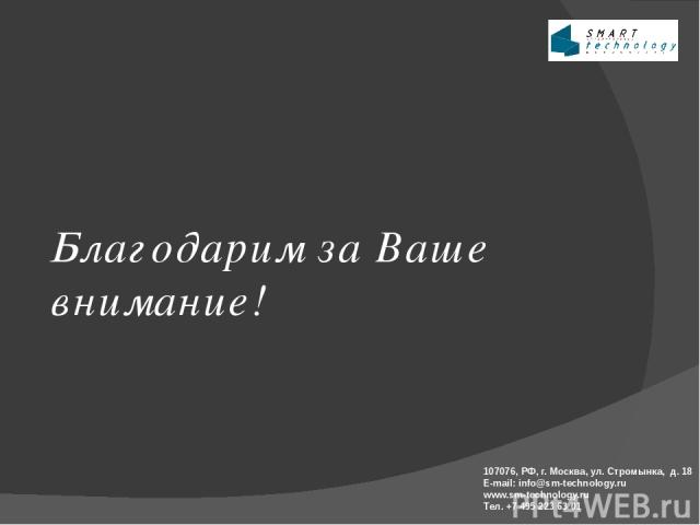 Благодарим за Ваше внимание! 107076, РФ, г. Москва, ул. Стромынка, д. 18 E-mail: info@sm-technology.ru www.sm-technology.ru Тел. +7 495 223 63 01