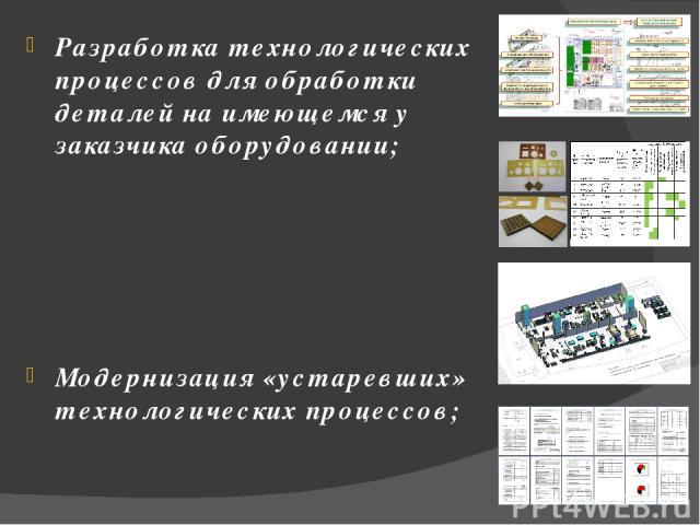 Разработка технологических процессов для обработки деталей на имеющемся у заказчика оборудовании; Модернизация «устаревших» технологических процессов; Разработка планировок металлообрабатывающих цехов (в том числе полностью 3D, а так же с видео визу…