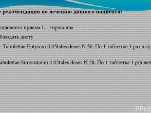 1. ежедневного приема L - тироксина 2. Соблюдать диету 3. Rp: Tabulettae Eutyrox