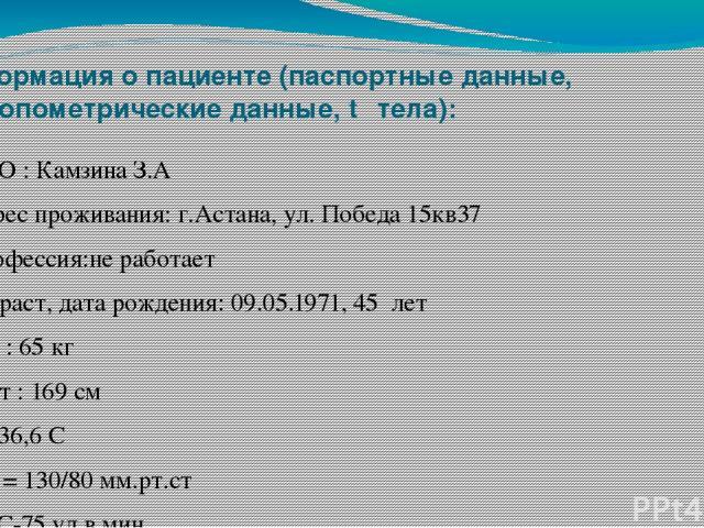 Информация о пациенте (паспортные данные, антропометрические данные, t⁰ тела): ФИО : Камзина З.А Адрес проживания: г.Астана, ул. Победа 15кв37 Профессия:не работает Возраст, дата рождения: 09.05.1971, 45 лет Вес : 65 кг Рост : 169 см Т= 36,6 С АД = …