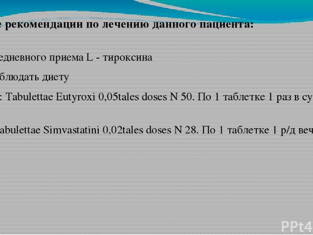 1. ежедневного приема L - тироксина 2. Соблюдать диету 3. Rp: Tabulettae Eutyroxi 0,05tales doses N 50. По 1 таблетке 1 раз в сутки. Rp: Tabulettae Simvastatini 0,02tales doses N 28. По 1 таблетке 1 р/д вечером. Дайте рекомендации по лечению данного…