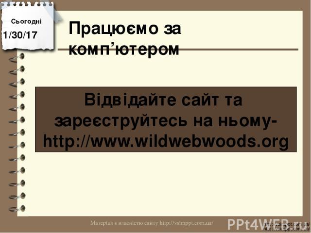 Працюємо за комп'ютером Сьогодні http://vsimppt.com.ua/ http://vsimppt.com.ua/ Відвідайте сайт та зареєструйтесь на ньому- http://www.wildwebwoods.org