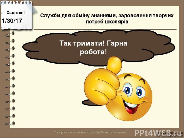 Сьогодні Так тримати! Гарна робота! http://vsimppt.com.ua/ http://vsimppt.com.ua/ Служби для обміну знаннями, задоволення творчих потреб школярів