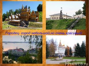 Городец- город небольшой,но очень красивый!