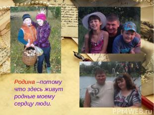 Родина –потому что здесь живут родные моему сердцу люди.