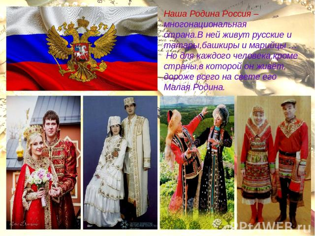 Наша Родина Россия – многонациональная страна.В ней живут русские и татары,башкиры и марийцы … Но для каждого человека,кроме страны,в которой он живёт, дороже всего на свете его Малая Родина.