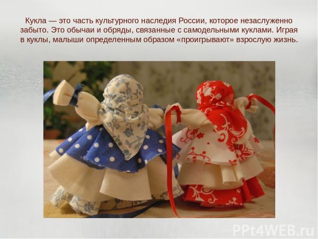 Кукла — это часть культурного наследия России, которое незаслуженно забыто. Это обычаи и обряды, связанные с самодельными куклами. Играя в куклы, малыши определенным образом «проигрывают» взрослую жизнь.
