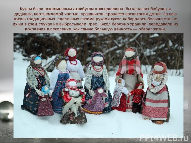 Куклы были непременным атрибутом повседневного быта наших бабушек и дедушек, неотъемлемой частью праздников, процесса воспитания детей. За всю жизнь традиционных, сделанных своими руками кукол набиралось больше ста, но их ни в коем случае не выбрасы…