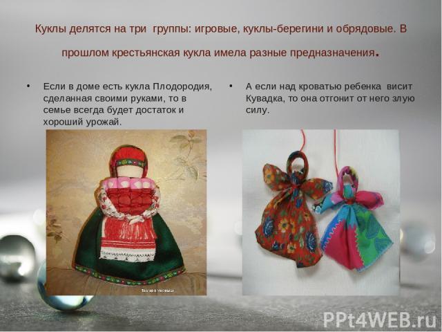 Куклы делятся на три группы: игровые, куклы-берегини и обрядовые. В прошлом крестьянская кукла имела разные предназначения. Если в доме есть кукла Плодородия, сделанная своими руками, то в семье всегда будет достаток и хороший урожай. А если над кро…