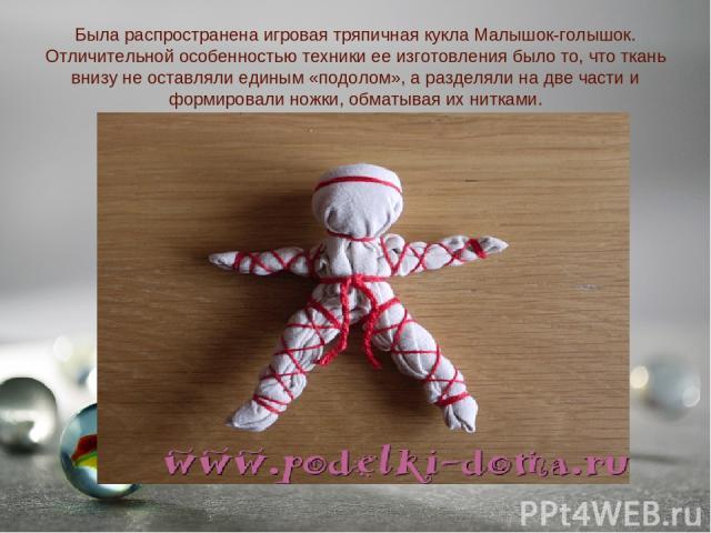 Была распространена игровая тряпичная кукла Малышок-голышок. Отличительной особенностью техники ее изготовления было то, что ткань внизу не оставляли единым «подолом», а разделяли на две части и формировали ножки, обматывая их нитками.